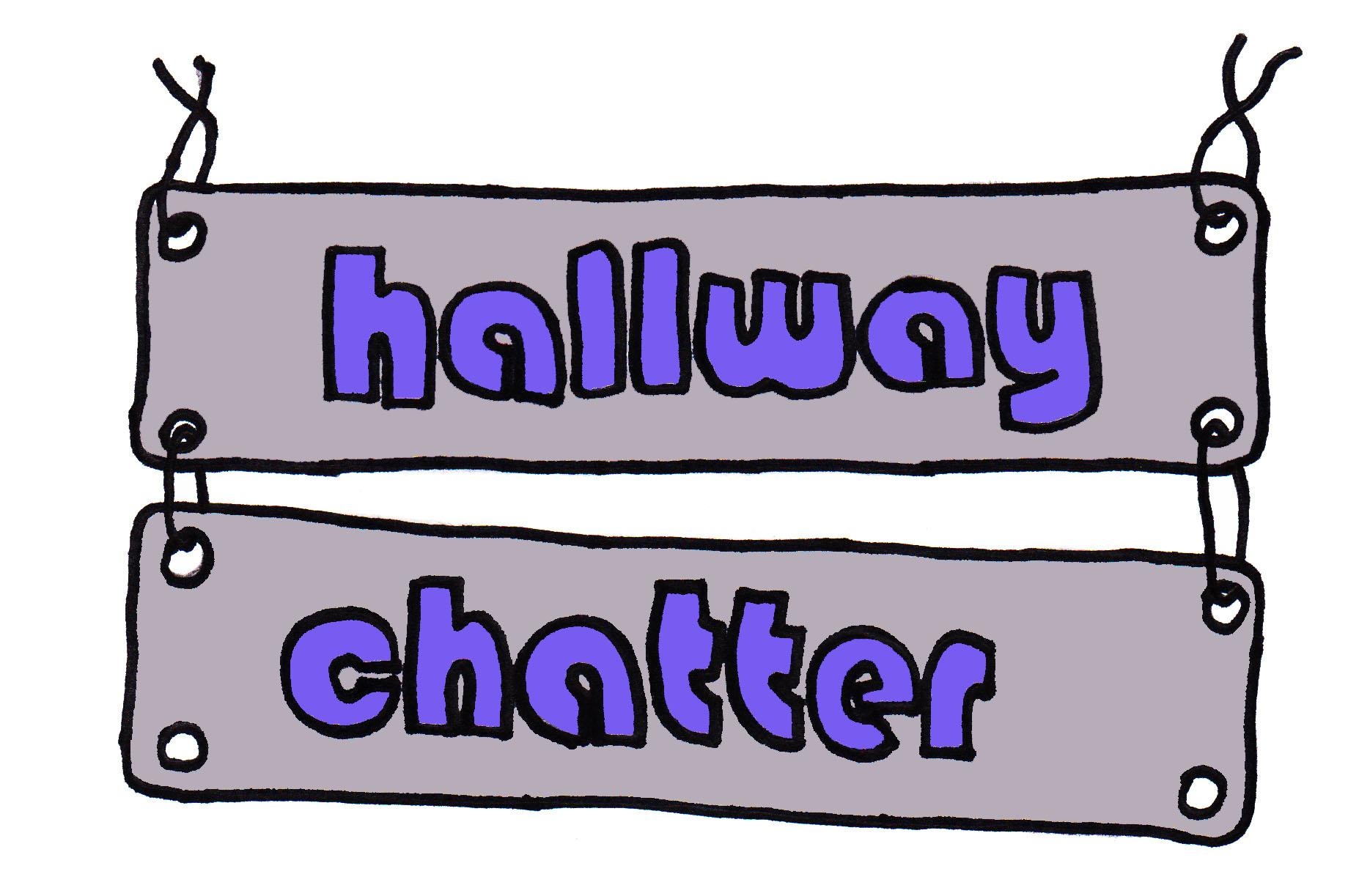 HALLWAY CHATTER: Listen to what students said in the halls.